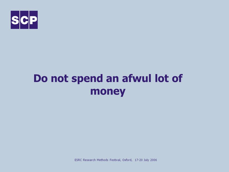 ESRC Research Methods Festival, Oxford, 17-20 July 2006 Do not spend an afwul lot of money