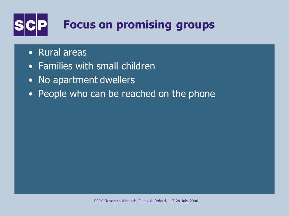 ESRC Research Methods Festival, Oxford, 17-20 July 2006 Focus on promising groups Rural areas Families with small children No apartment dwellers People who can be reached on the phone