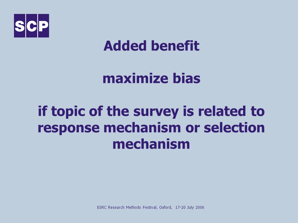 ESRC Research Methods Festival, Oxford, 17-20 July 2006 Added benefit maximize bias if topic of the survey is related to response mechanism or selection mechanism