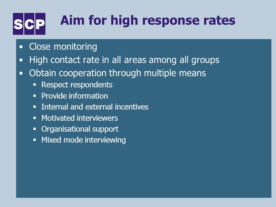 ESRC Research Methods Festival, Oxford, 17-20 July 2006 Aim for high response rates Close monitoring High contact rate in all areas among all groups Obtain cooperation through multiple means Respect respondents Provide information Internal and external incentives Motivated interviewers Organisational support Mixed mode interviewing