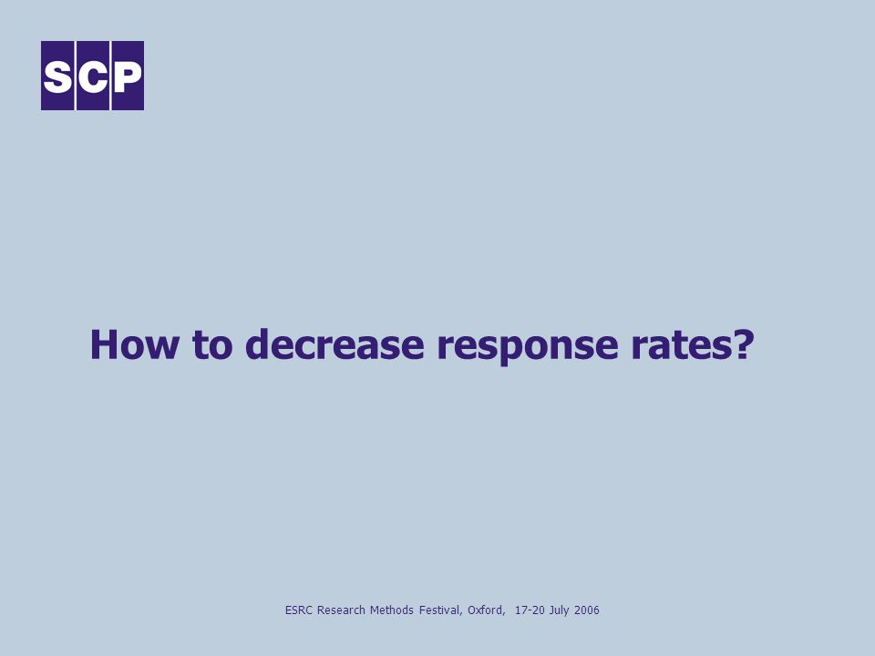 ESRC Research Methods Festival, Oxford, 17-20 July 2006 How to decrease response rates