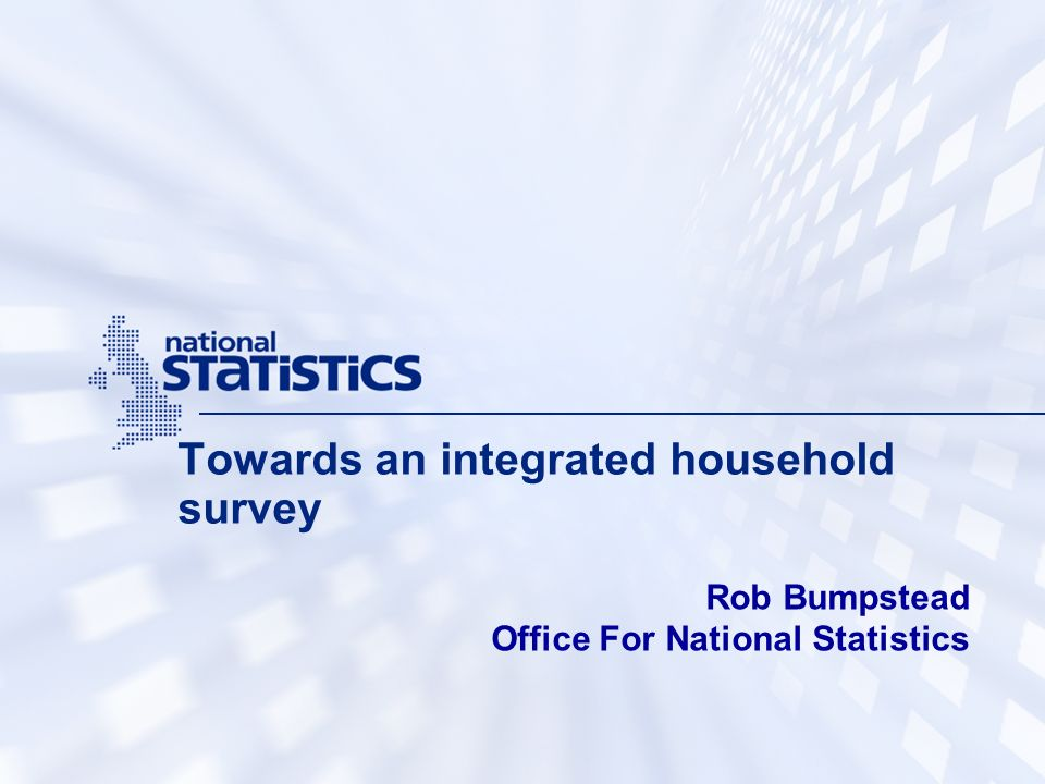 Towards an integrated household survey Rob Bumpstead Office For National Statistics
