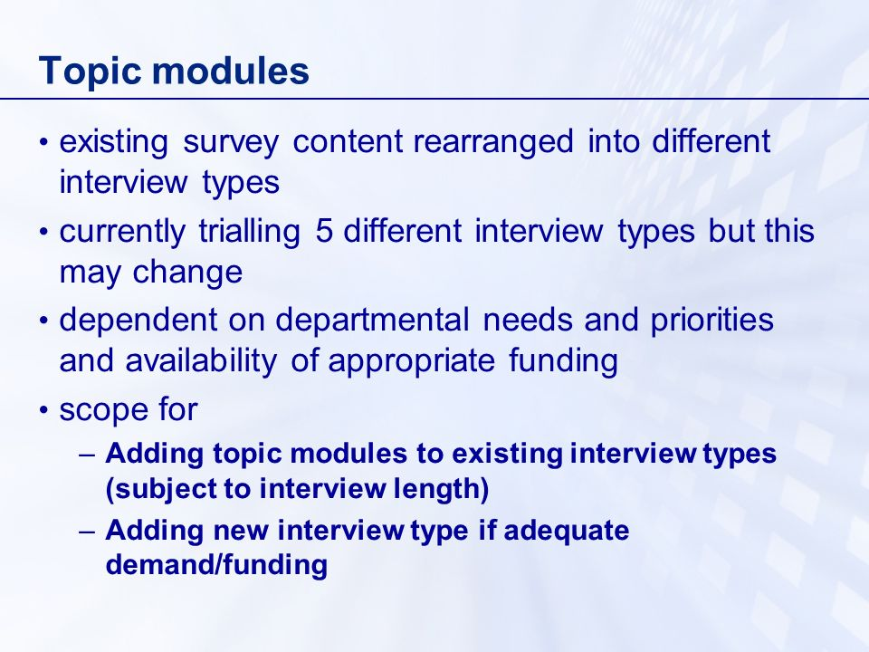 Topic modules existing survey content rearranged into different interview types currently trialling 5 different interview types but this may change dependent on departmental needs and priorities and availability of appropriate funding scope for –Adding topic modules to existing interview types (subject to interview length) –Adding new interview type if adequate demand/funding