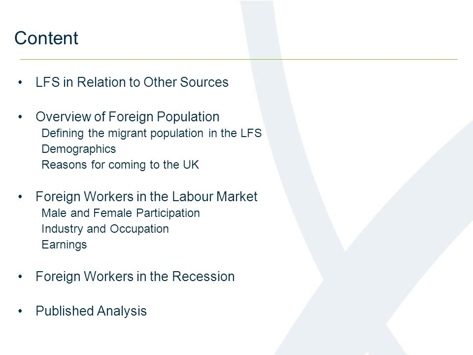 Content LFS in Relation to Other Sources Overview of Foreign Population Defining the migrant population in the LFS Demographics Reasons for coming to the UK Foreign Workers in the Labour Market Male and Female Participation Industry and Occupation Earnings Foreign Workers in the Recession Published Analysis