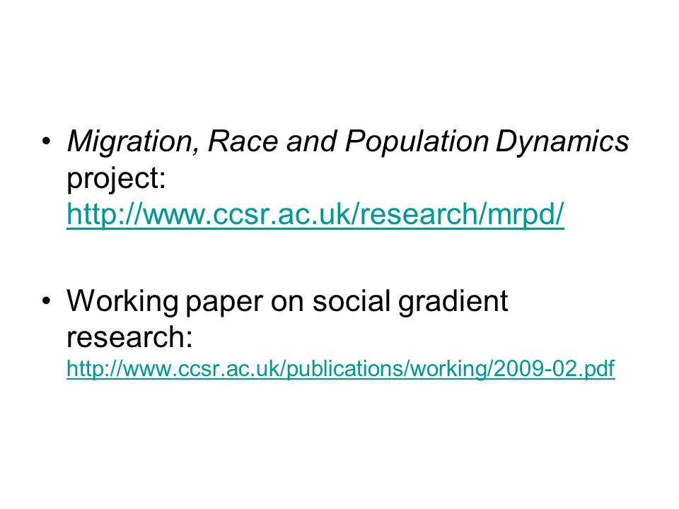 Migration, Race and Population Dynamics project: http://www.ccsr.ac.uk/research/mrpd/ http://www.ccsr.ac.uk/research/mrpd/ Working paper on social gradient research: http://www.ccsr.ac.uk/publications/working/2009-02.pdf http://www.ccsr.ac.uk/publications/working/2009-02.pdf