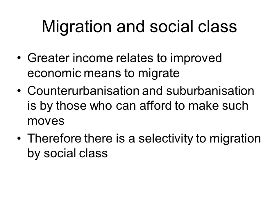 Migration and social class Greater income relates to improved economic means to migrate Counterurbanisation and suburbanisation is by those who can afford to make such moves Therefore there is a selectivity to migration by social class