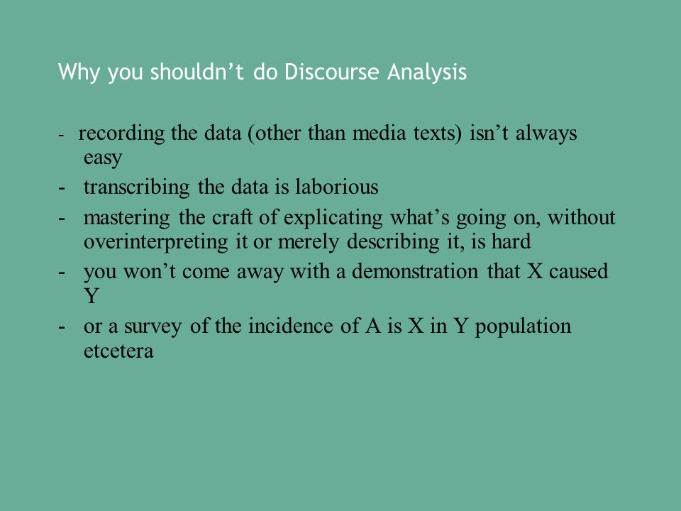 Why you shouldnt do Discourse Analysis - recording the data (other than media texts) isnt always easy -transcribing the data is laborious -mastering the craft of explicating whats going on, without overinterpreting it or merely describing it, is hard -you wont come away with a demonstration that X caused Y -or a survey of the incidence of A is X in Y population etcetera