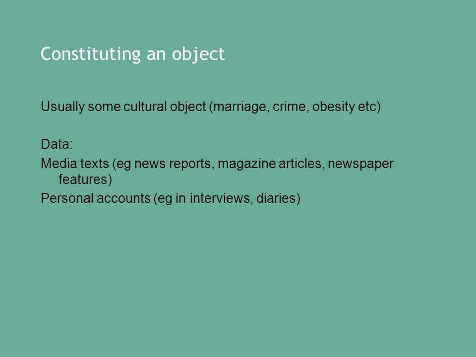 Constituting an object Usually some cultural object (marriage, crime, obesity etc) Data: Media texts (eg news reports, magazine articles, newspaper features) Personal accounts (eg in interviews, diaries)