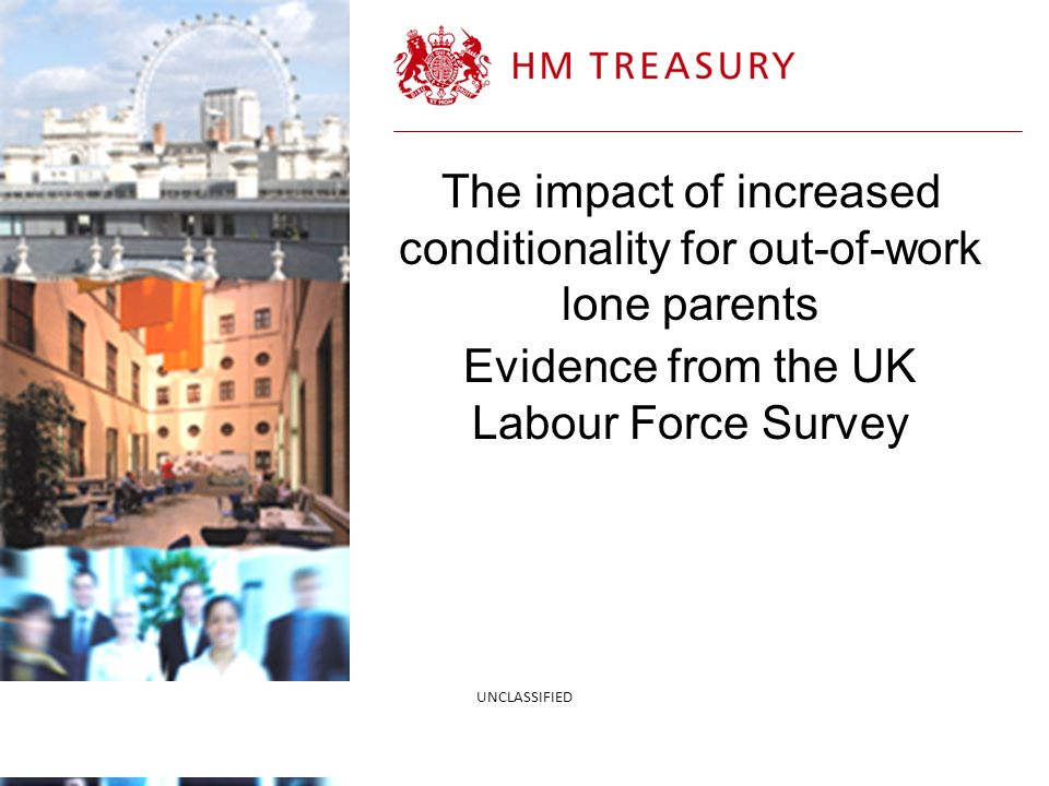 4/21/2014 The impact of increased conditionality for out-of-work lone parents Evidence from the UK Labour Force Survey UNCLASSIFIED