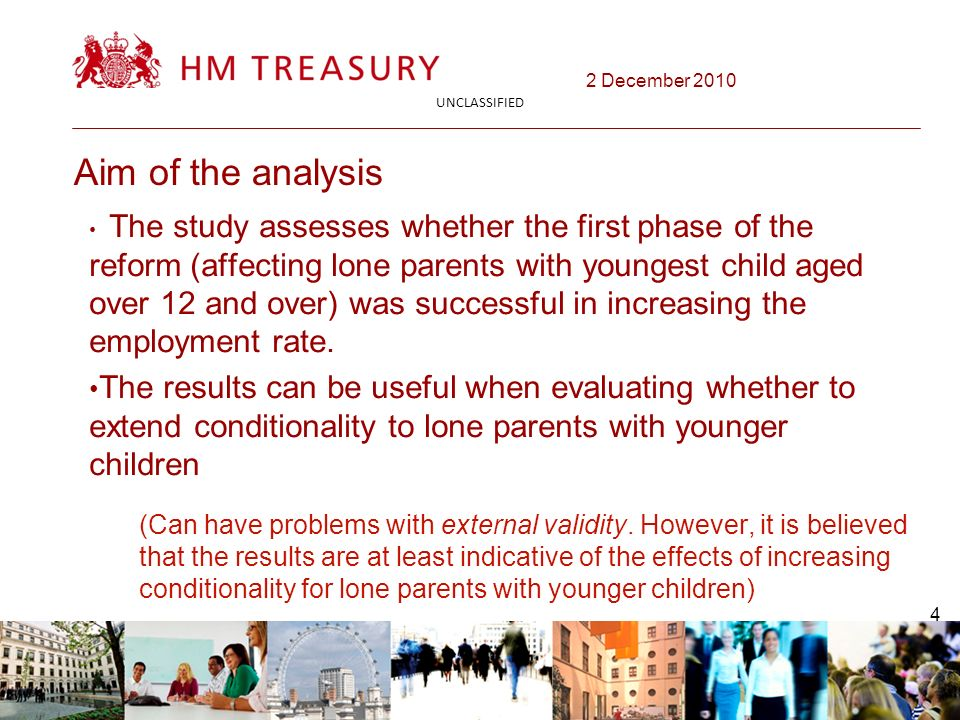 2 December 2010 UNCLASSIFIED 4 Aim of the analysis The study assesses whether the first phase of the reform (affecting lone parents with youngest child aged over 12 and over) was successful in increasing the employment rate.