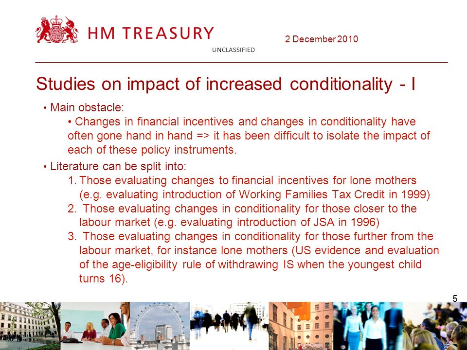 2 December 2010 UNCLASSIFIED 5 Studies on impact of increased conditionality - I Main obstacle: Changes in financial incentives and changes in conditionality have often gone hand in hand => it has been difficult to isolate the impact of each of these policy instruments.