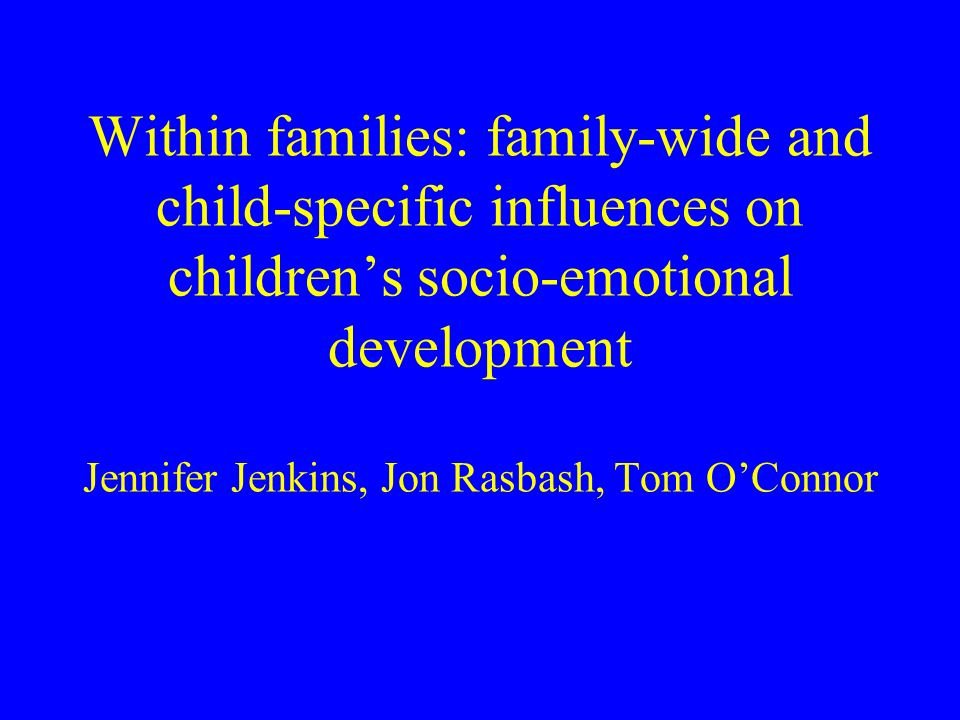 Within families: family-wide and child-specific influences on childrens socio-emotional development Jennifer Jenkins, Jon Rasbash, Tom OConnor
