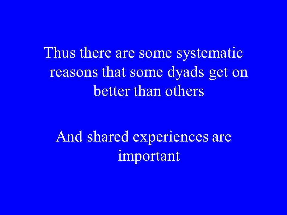 Thus there are some systematic reasons that some dyads get on better than others And shared experiences are important