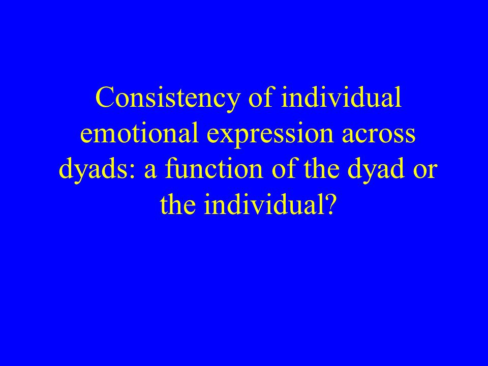 Consistency of individual emotional expression across dyads: a function of the dyad or the individual
