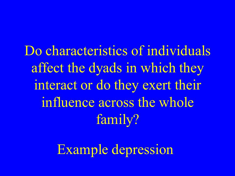Do characteristics of individuals affect the dyads in which they interact or do they exert their influence across the whole family.