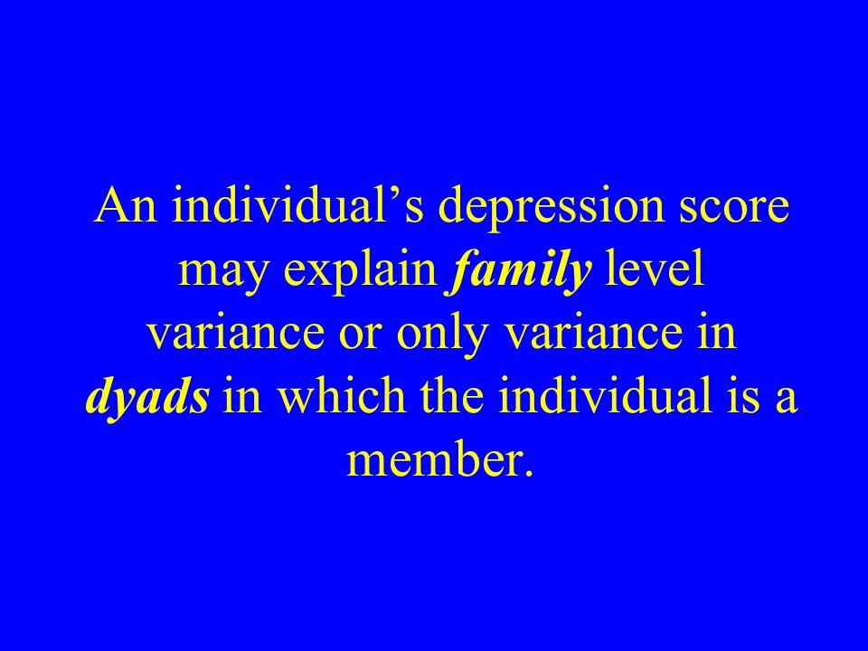 An individuals depression score may explain family level variance or only variance in dyads in which the individual is a member.
