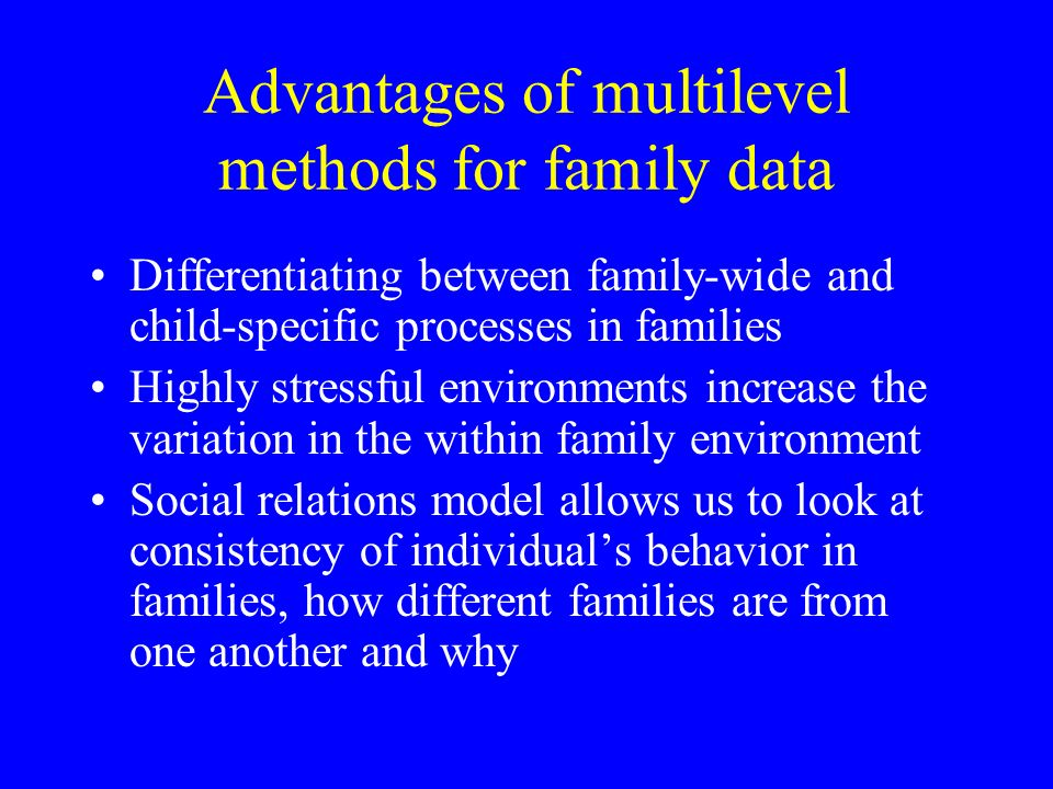 Advantages of multilevel methods for family data Differentiating between family-wide and child-specific processes in families Highly stressful environments increase the variation in the within family environment Social relations model allows us to look at consistency of individuals behavior in families, how different families are from one another and why