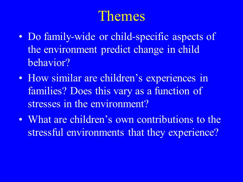 Themes Do family-wide or child-specific aspects of the environment predict change in child behavior.