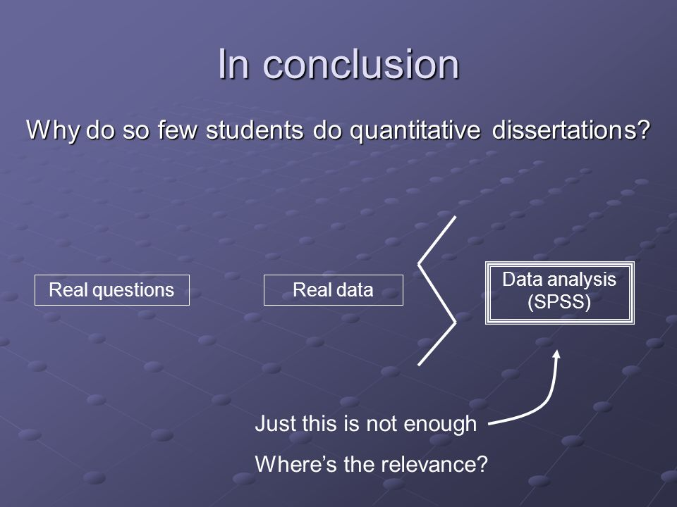 In conclusion Data analysis (SPSS) Real questionsReal data Just this is not enough Wheres the relevance.