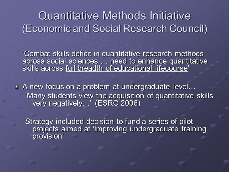 Quantitative Methods Initiative (Economic and Social Research Council) Combat skills deficit in quantitative research methods across social sciences … need to enhance quantitative skills across full breadth of educational lifecourse A new focus on a problem at undergraduate level… Many students view the acquisition of quantitative skills very negatively… (ESRC 2006) Strategy included decision to fund a series of pilot projects aimed at improving undergraduate training provision