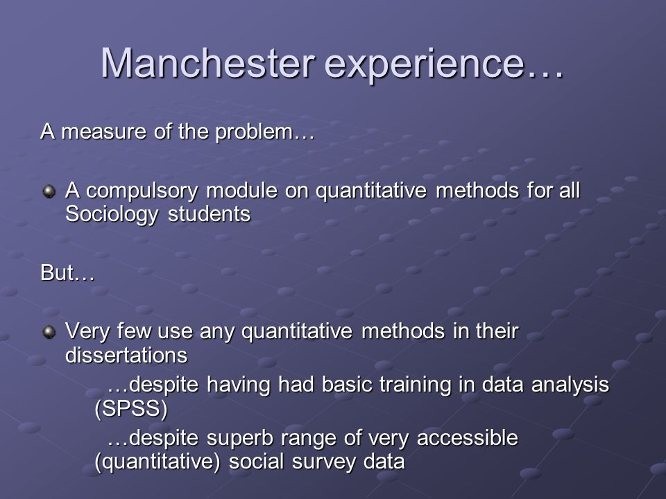 Manchester experience… A measure of the problem… A compulsory module on quantitative methods for all Sociology students But… Very few use any quantitative methods in their dissertations …despite having had basic training in data analysis (SPSS) …despite superb range of very accessible (quantitative) social survey data