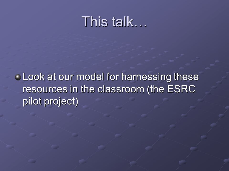 This talk… Look at our model for harnessing these resources in the classroom (the ESRC pilot project)
