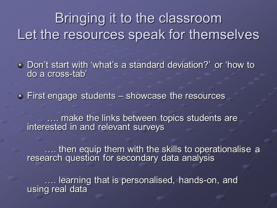 Bringing it to the classroom Let the resources speak for themselves Dont start with whats a standard deviation.