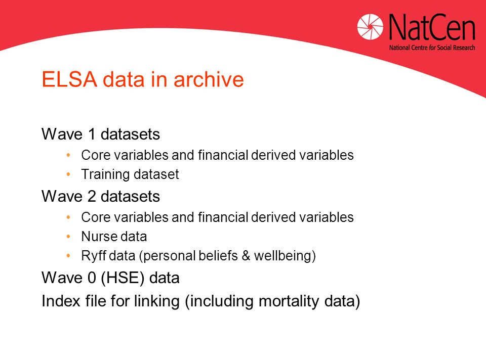 ELSA data in archive Wave 1 datasets Core variables and financial derived variables Training dataset Wave 2 datasets Core variables and financial derived variables Nurse data Ryff data (personal beliefs & wellbeing) Wave 0 (HSE) data Index file for linking (including mortality data)