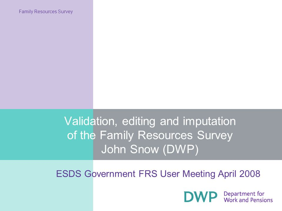 Validation, editing and imputation of the Family Resources Survey John Snow (DWP) Family Resources Survey ESDS Government FRS User Meeting April 2008