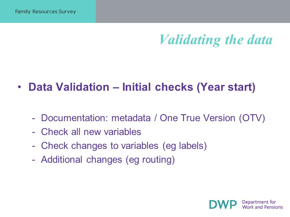 Validating the data Data Validation – Initial checks (Year start) ­Documentation: metadata / One True Version (OTV) ­Check all new variables ­Check changes to variables (eg labels) ­Additional changes (eg routing) Family Resources Survey