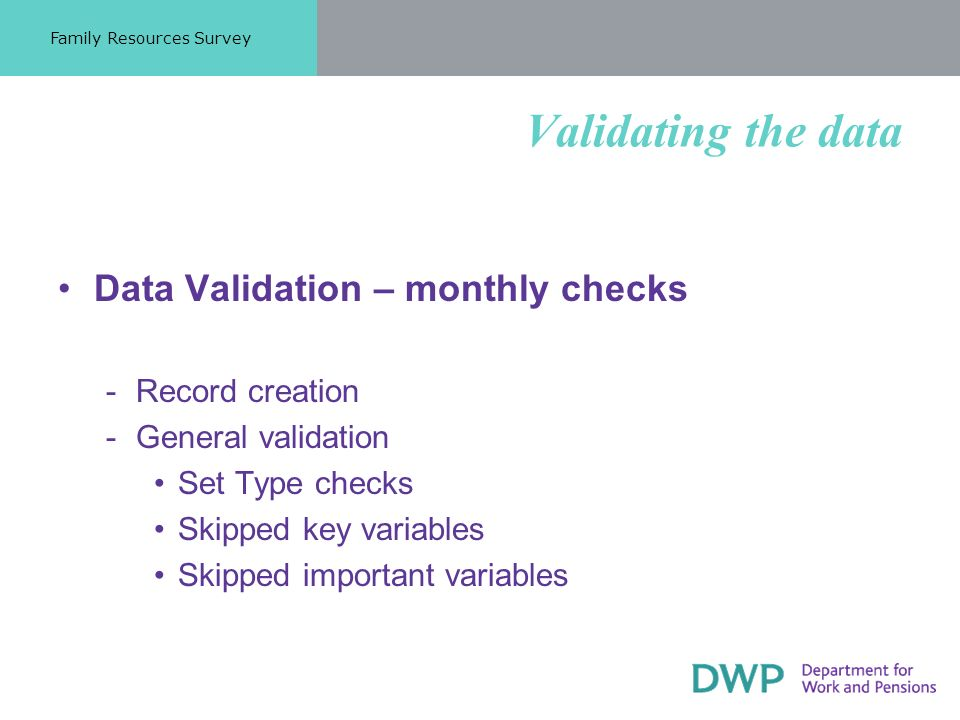 Validating the data Data Validation – monthly checks ­Record creation ­General validation Set Type checks Skipped key variables Skipped important variables Family Resources Survey