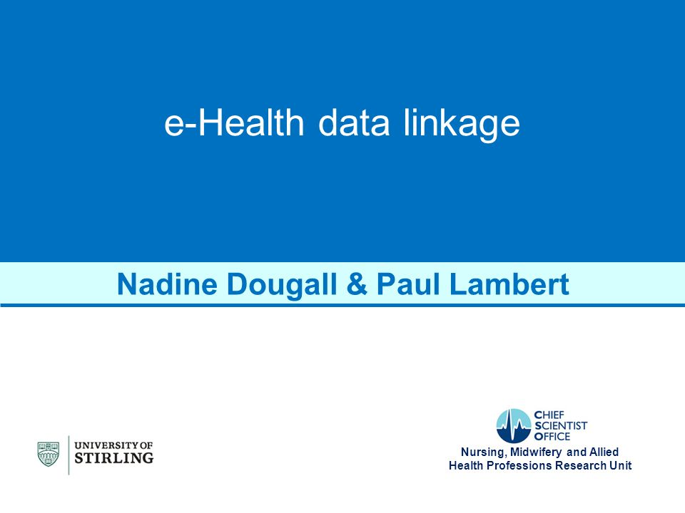 Nursing, Midwifery and Allied Health Professions Research Unit e-Health data linkage Nadine Dougall & Paul Lambert
