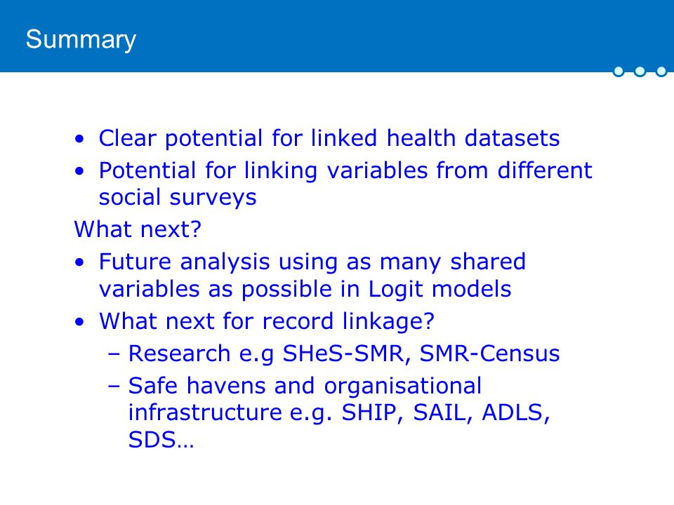 Summary Clear potential for linked health datasets Potential for linking variables from different social surveys What next.