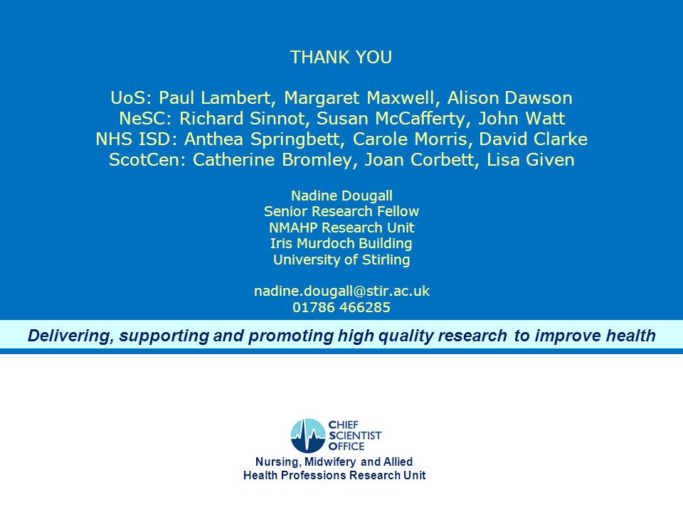 THANK YOU UoS: Paul Lambert, Margaret Maxwell, Alison Dawson NeSC: Richard Sinnot, Susan McCafferty, John Watt NHS ISD: Anthea Springbett, Carole Morris, David Clarke ScotCen: Catherine Bromley, Joan Corbett, Lisa Given Nadine Dougall Senior Research Fellow NMAHP Research Unit Iris Murdoch Building University of Stirling nadine.dougall@stir.ac.uk 01786 466285 Delivering, supporting and promoting high quality research to improve health Nursing, Midwifery and Allied Health Professions Research Unit