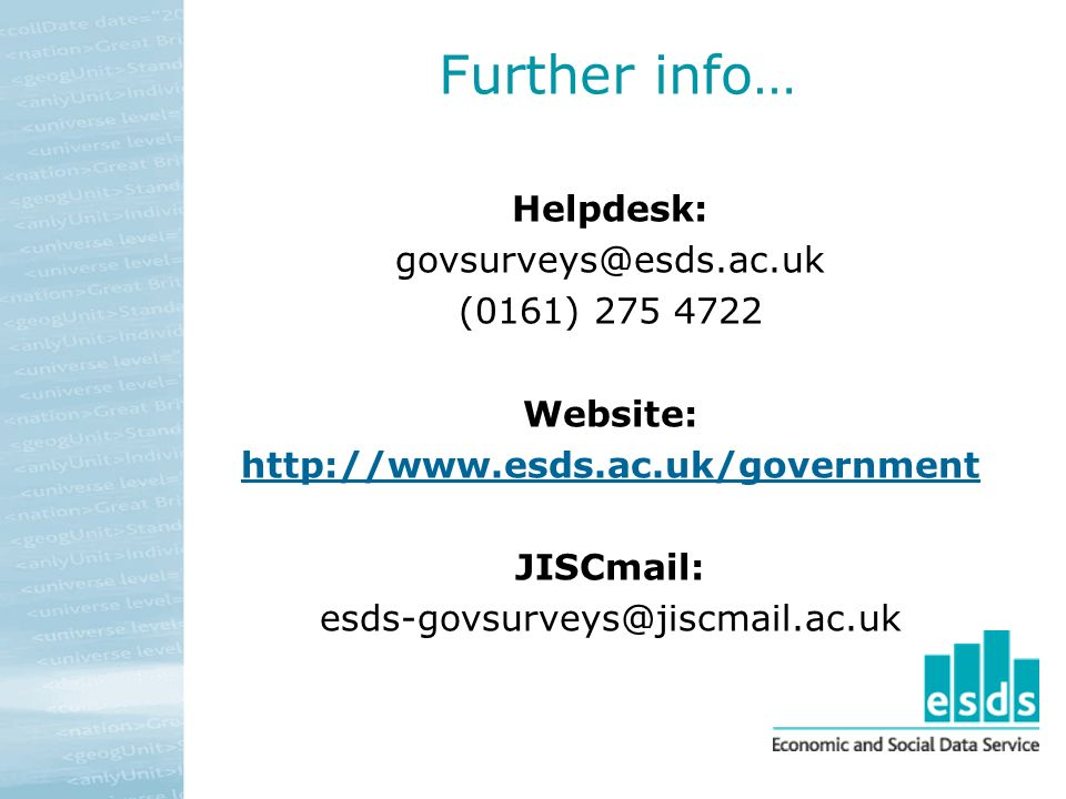 Further info… Helpdesk: govsurveys@esds.ac.uk (0161) 275 4722 Website: http://www.esds.ac.uk/government JISCmail: esds-govsurveys@jiscmail.ac.uk