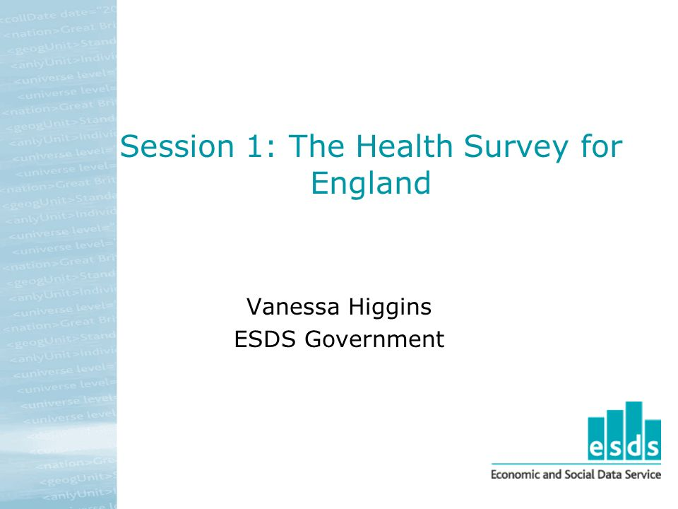 Session 1: The Health Survey for England Vanessa Higgins ESDS Government