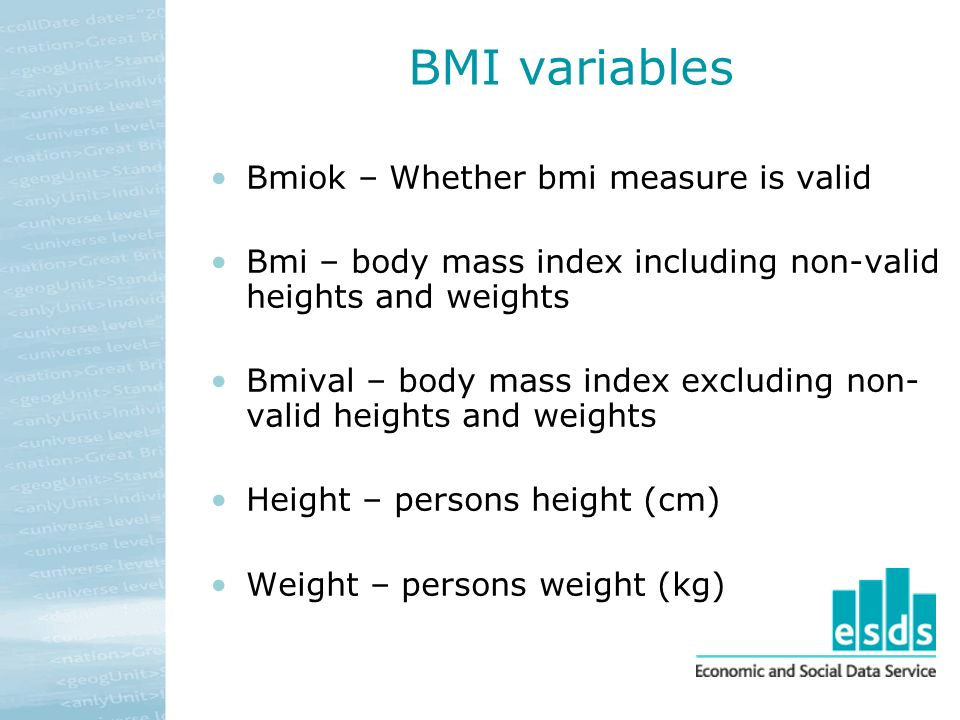 BMI variables Bmiok – Whether bmi measure is valid Bmi – body mass index including non-valid heights and weights Bmival – body mass index excluding non- valid heights and weights Height – persons height (cm) Weight – persons weight (kg)