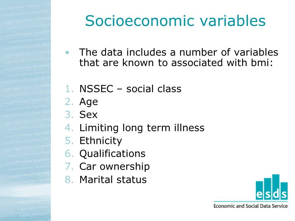 Socioeconomic variables The data includes a number of variables that are known to associated with bmi: 1.NSSEC – social class 2.Age 3.Sex 4.Limiting long term illness 5.Ethnicity 6.Qualifications 7.Car ownership 8.Marital status