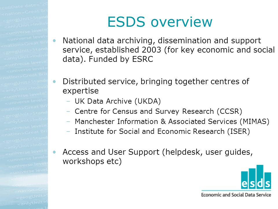 ESDS overview National data archiving, dissemination and support service, established 2003 (for key economic and social data).