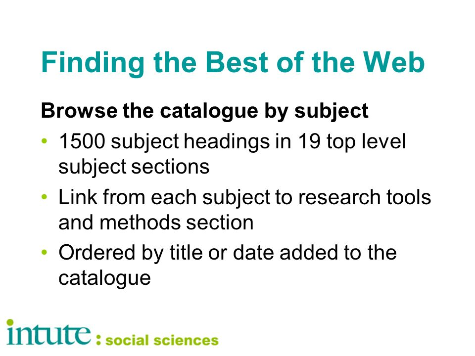 Finding the Best of the Web Browse the catalogue by subject 1500 subject headings in 19 top level subject sections Link from each subject to research tools and methods section Ordered by title or date added to the catalogue