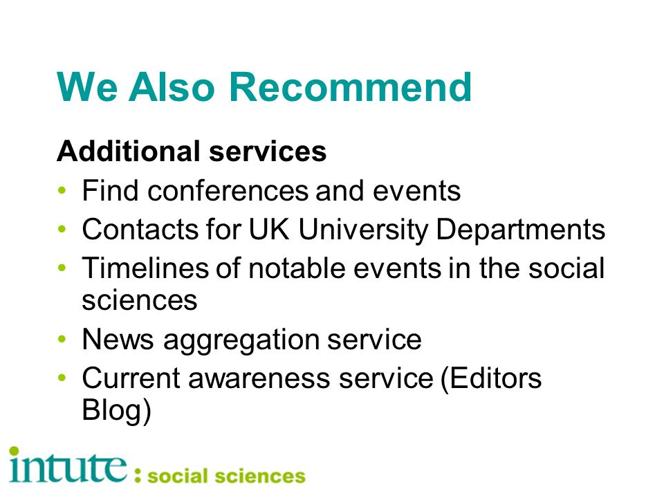 We Also Recommend Additional services Find conferences and events Contacts for UK University Departments Timelines of notable events in the social sciences News aggregation service Current awareness service (Editors Blog)