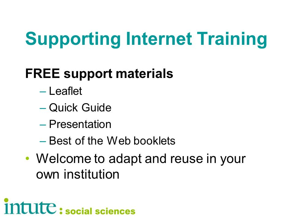 Supporting Internet Training FREE support materials –Leaflet –Quick Guide –Presentation –Best of the Web booklets Welcome to adapt and reuse in your own institution