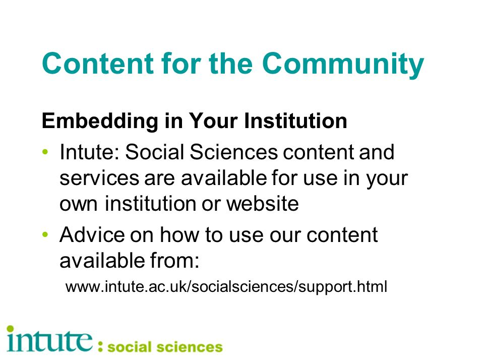 Content for the Community Embedding in Your Institution Intute: Social Sciences content and services are available for use in your own institution or website Advice on how to use our content available from: