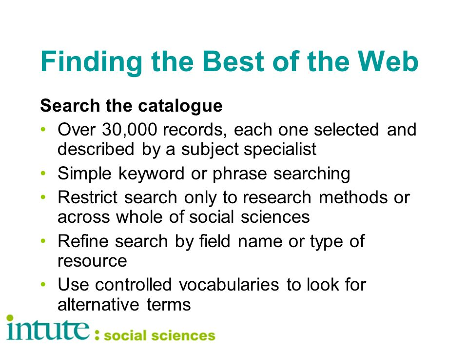 Finding the Best of the Web Search the catalogue Over 30,000 records, each one selected and described by a subject specialist Simple keyword or phrase searching Restrict search only to research methods or across whole of social sciences Refine search by field name or type of resource Use controlled vocabularies to look for alternative terms