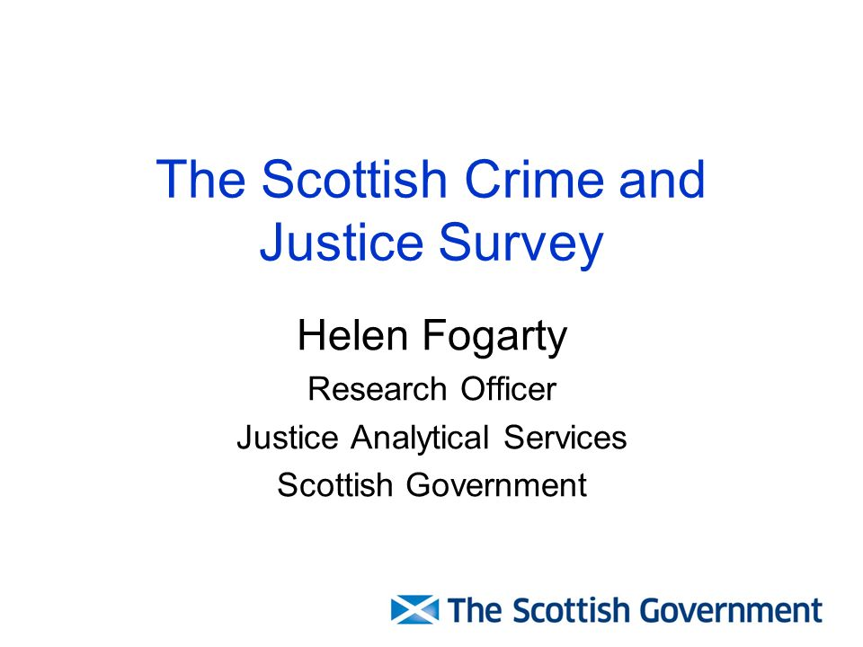 The Scottish Crime and Justice Survey Helen Fogarty Research Officer Justice Analytical Services Scottish Government
