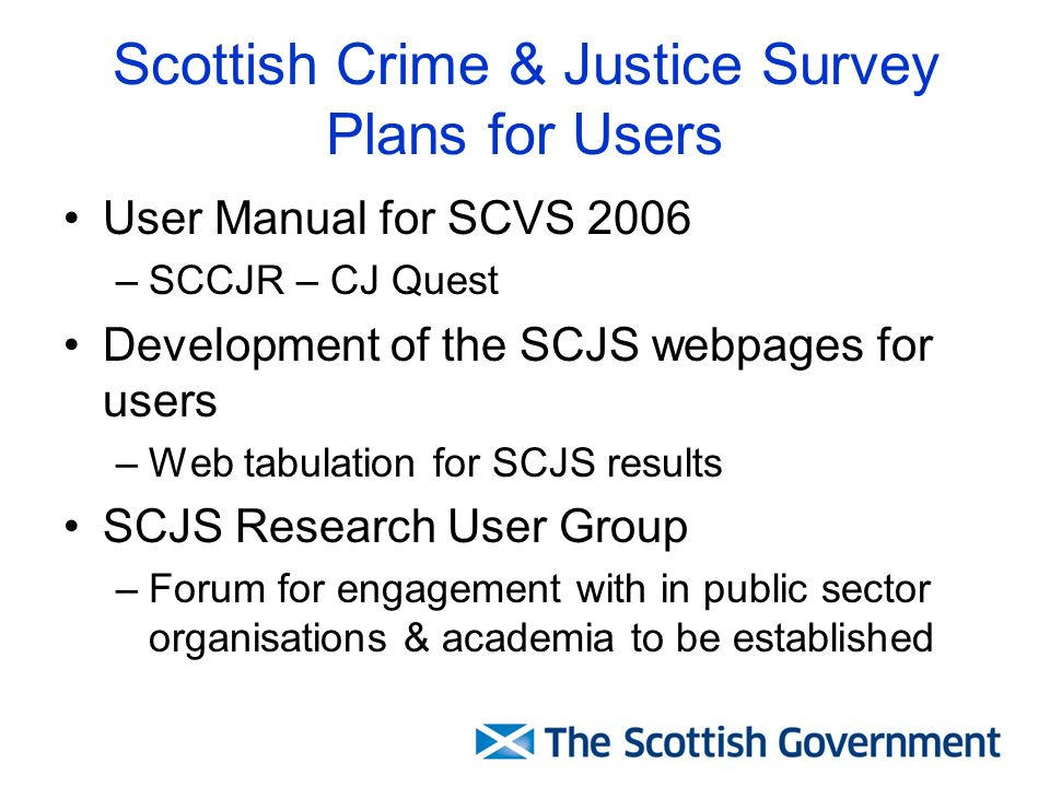 Scottish Crime & Justice Survey Plans for Users User Manual for SCVS 2006 –SCCJR – CJ Quest Development of the SCJS webpages for users –Web tabulation for SCJS results SCJS Research User Group –Forum for engagement with in public sector organisations & academia to be established