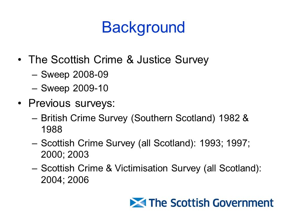 Background The Scottish Crime & Justice Survey –Sweep 2008-09 –Sweep 2009-10 Previous surveys: –British Crime Survey (Southern Scotland) 1982 & 1988 –Scottish Crime Survey (all Scotland): 1993; 1997; 2000; 2003 –Scottish Crime & Victimisation Survey (all Scotland): 2004; 2006