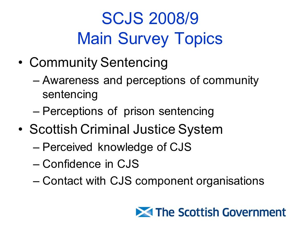 SCJS 2008/9 Main Survey Topics Community Sentencing –Awareness and perceptions of community sentencing –Perceptions of prison sentencing Scottish Criminal Justice System –Perceived knowledge of CJS –Confidence in CJS –Contact with CJS component organisations