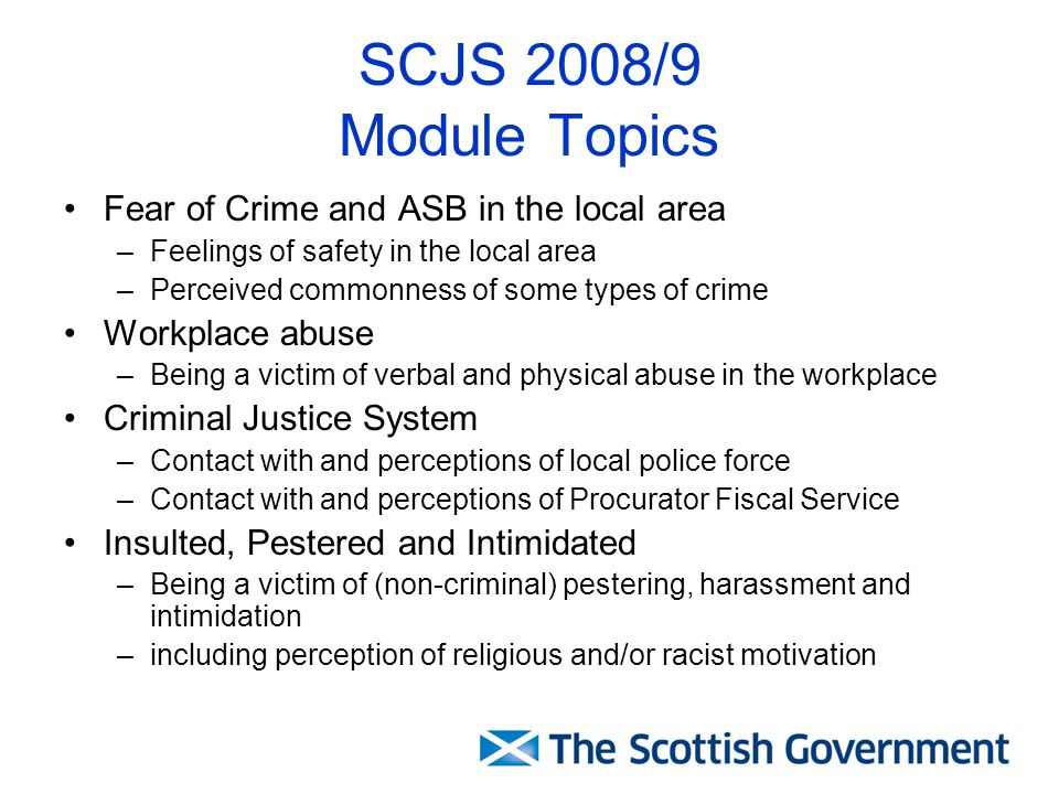 SCJS 2008/9 Module Topics Fear of Crime and ASB in the local area –Feelings of safety in the local area –Perceived commonness of some types of crime Workplace abuse –Being a victim of verbal and physical abuse in the workplace Criminal Justice System –Contact with and perceptions of local police force –Contact with and perceptions of Procurator Fiscal Service Insulted, Pestered and Intimidated –Being a victim of (non-criminal) pestering, harassment and intimidation –including perception of religious and/or racist motivation