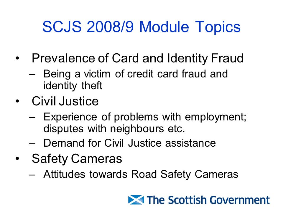 SCJS 2008/9 Module Topics Prevalence of Card and Identity Fraud –Being a victim of credit card fraud and identity theft Civil Justice –Experience of problems with employment; disputes with neighbours etc.